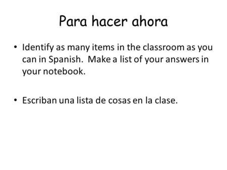 Para hacer ahora Identify as many items in the classroom as you can in Spanish. Make a list of your answers in your notebook. Escriban una lista de cosas.