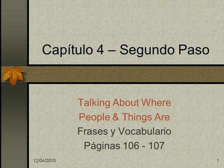 12/04/20101 Capítulo 4 – Segundo Paso Talking About Where People & Things Are Frases y Vocabulario Páginas 106 - 107.