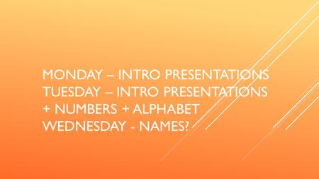 MONDAY – INTRO PRESENTATIONS TUESDAY – INTRO PRESENTATIONS + NUMBERS + ALPHABET WEDNESDAY - NAMES?