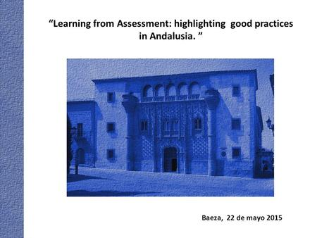 "Baeza, 22 de mayo 2015 ""Learning from Assessment: highlighting good practices in Andalusia. """