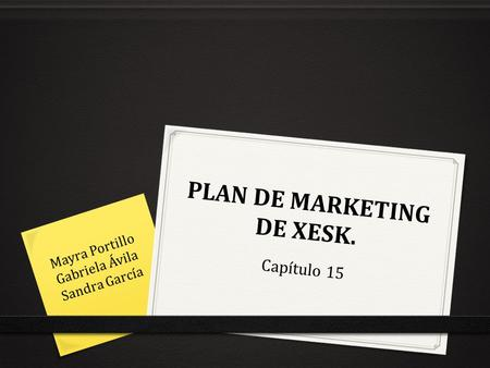 PLAN DE MARKETING DE XESK. Capítulo 15 Mayra Portillo Gabriela Ávila Sandra García.