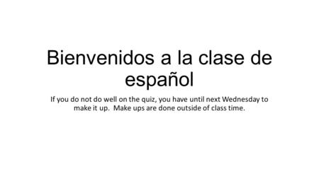 Bienvenidos a la clase de español If you do not do well on the quiz, you have until next Wednesday to make it up. Make ups are done outside of class time.