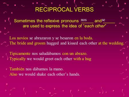 "RECIPROCAL VERBS Sometimes the reflexive pronouns _____ and _____ are used to express the idea of ""each other"" nos se Los novios se abrazaron y se besaron."