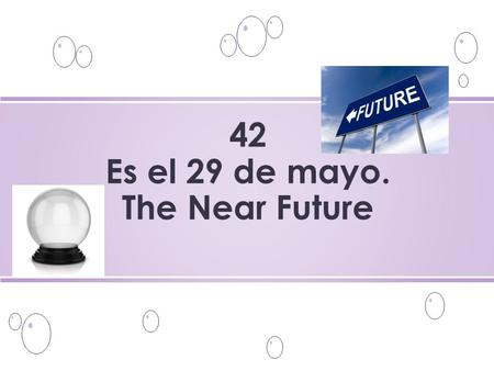 42 Es el 29 de mayo. The Near Future. o What are you going to do? ¿Qué vas a hacer?