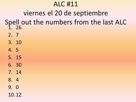 ALC #11 viernes el 20 de septiembre Spell out the numbers from the last ALC 1.26 2.7 3.10 4.5 5.15 6.30 7.14 8.4 9.0 10.12.