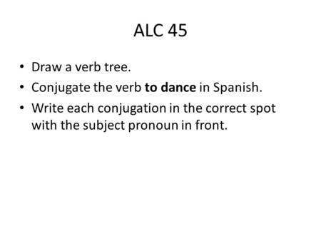 ALC 45 Draw a verb tree. Conjugate the verb to dance in Spanish. Write each conjugation in the correct spot with the subject pronoun in front.