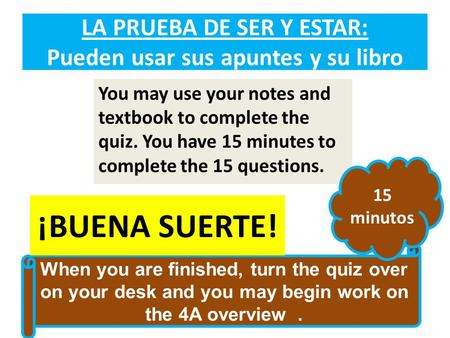 LA PRUEBA DE SER Y ESTAR: Pueden usar sus apuntes y su libro You may use your notes and textbook to complete the quiz. You have 15 minutes to complete.