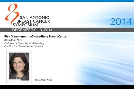 Risk Management of Hereditary Breast Cancer Banu Arun, M.D. Professor of Breast Medical Oncology Co- Director Clinical Cancer Genetics Banu Arun, M.D.