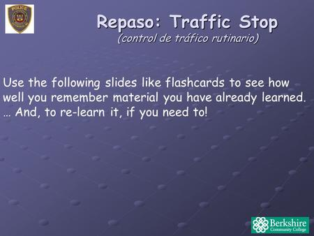 Repaso: Traffic Stop (control de tráfico rutinario) Use the following slides like flashcards to see how well you remember material you have already learned.