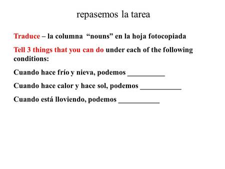 "Repasemos la tarea Traduce – la columna ""nouns"" en la hoja fotocopiada Tell 3 things that you can do under each of the following conditions: Cuando hace."