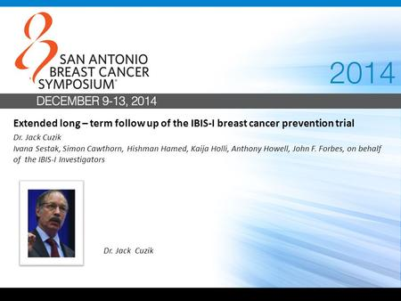 Extended long – term follow up of the IBIS-I breast cancer prevention trial Dr. Jack Cuzik Ivana Sestak, Simon Cawthorn, Hishman Hamed, Kaija Holli, Anthony.