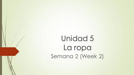 Unidad 5 La ropa Semana 2 (Week 2). Extra help for this contents can be found at www.classzone.com Sign on to Classzone.com and go to Unit 4 and you can.