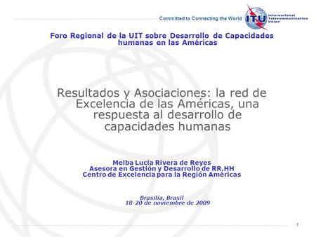 Committed to Connecting the World 1 Foro Regional de la UIT sobre Desarrollo de Capacidades humanas en las Américas Resultados y Asociaciones: la red de.
