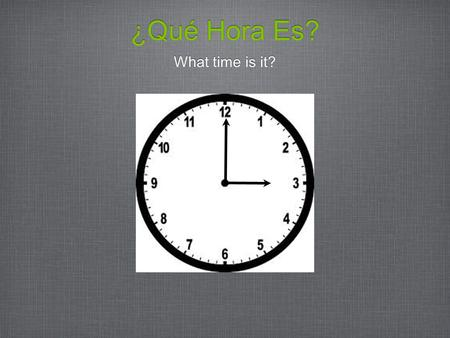 ¿Qué Hora Es? What time is it?. It's one o'clock. Es la una. It's two o'clock. Son las dos. For 2:00 - 12:00 we say: Son las....