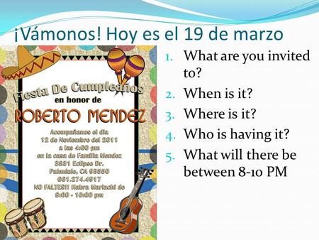 ¡Vámonos! Hoy es el 19 de marzo 1. What are you invited to? 2. When is it? 3. Where is it? 4. Who is having it? 5. What will there be between 8-10 PM.