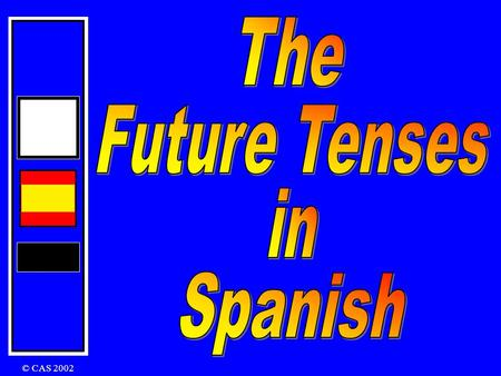 © CAS 2002 There are two tenses that you can use: The Future and The Conditional Future Tense I am going to play I will play I will be playing In English: