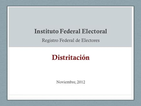 Instituto Federal Electoral Registro Federal de Electores Distritación Noviembre, 2012.