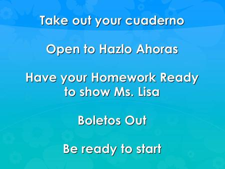 Take out your cuaderno Open to Hazlo Ahoras Have your Homework Ready to show Ms. Lisa Boletos Out Be ready to start.