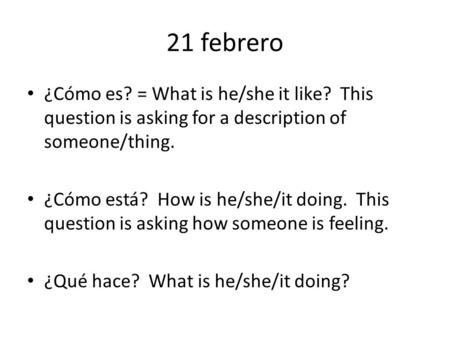 21 febrero ¿Cómo es? = What is he/she it like? This question is asking for a description of someone/thing. ¿Cómo está? How is he/she/it doing. This question.
