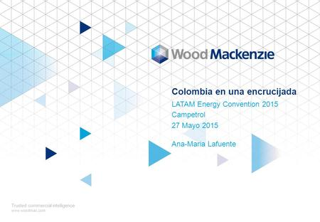 Colombia en una encrucijada LATAM Energy Convention 2015 Campetrol 27 Mayo 2015 Trusted commercial intelligence www.woodmac.com Ana-Maria Lafuente.