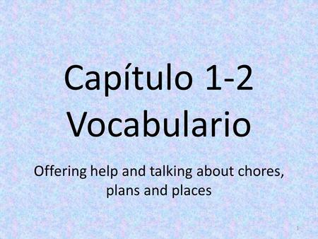 Capítulo 1-2 Vocabulario Offering help and talking about chores, plans and places 1.