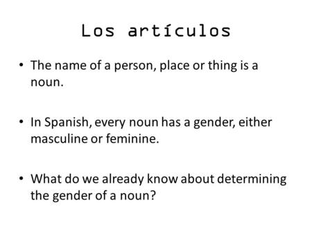 Los artículos The name of a person, place or thing is a noun. In Spanish, every noun has a gender, either masculine or feminine. What do we already know.