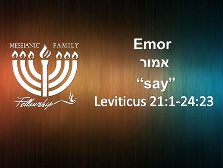 Emor אמור אמור. [Lev 23:2 KJV] 2 Speak unto the children of Israel, and say unto them, [Concerning] the feasts of the LORD, which ye shall proclaim.