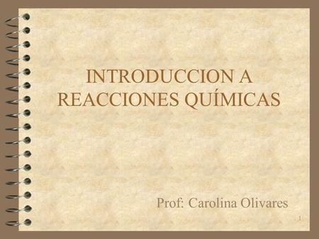 1 INTRODUCCION A REACCIONES QUÍMICAS Prof: Carolina Olivares.