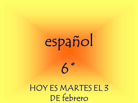 español 6˚ HOY ES MARTES EL 3 DE febrero Para Empezar You are meeting Hernan Cortes for the first time. (Hernan Cortes was a very famous Spanish explorer).