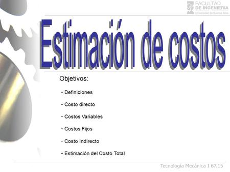 - Definiciones - Costo directo - Costos Variables - Costos Fijos Costo Indirecto - Costo Indirecto - Estimación del Costo Total Objetivos: