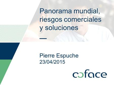Panorama mundial, riesgos comerciales y soluciones Pierre Espuche 23/04/2015 Date can be personalized as follow: Insert / Header and footer Select the.