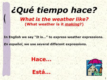 "1 ¿Qué tiempo hace? What is the weather like? (What weather is it making?) In English we say ""It is…"" to express weather expressions. En español, we use."
