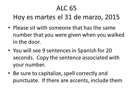 ALC 65 Hoy es martes el 31 de marzo, 2015 Please sit with someone that has the same number that you were given when you walked in the door. You will see.