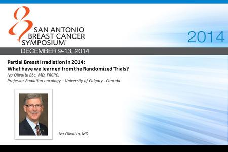 Partial Breast Irradiation in 2014: What have we learned from the Randomized Trials? Ivo Olivotto BSc, MD, FRCPC. Professor Radiation oncology – University.