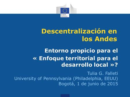 Descentralización en los Andes Entorno propicio para el « Enfoque territorial para el desarrollo local »? Tulia G. Falleti University of Pennsylvania (Philadelphia,