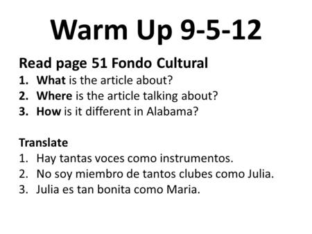 Warm Up 9-5-12 Read page 51 Fondo Cultural 1.What is the article about? 2.Where is the article talking about? 3.How is it different in Alabama? Translate.