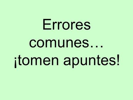 Errores comunes… ¡tomen apuntes! Sometimes things are not as they seem…