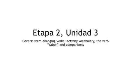 "Etapa 2, Unidad 3 Covers: stem-changing verbs, activity vocabulary, the verb ""saber"" and comparisons."