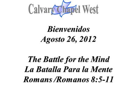 Bienvenidos Agosto 26, 2012 The Battle for the Mind La Batalla Para la Mente Romans /Romanos 8:5-11.