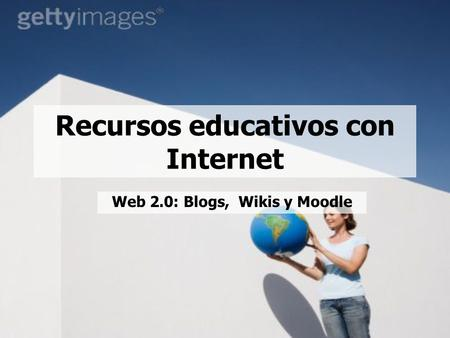 Recursos educativos con Internet Web 2.0: Blogs, Wikis y Moodle.