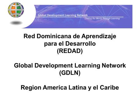 Red Dominicana de Aprendizaje para el Desarrollo (REDAD) Global Development Learning Network (GDLN) Region America Latina y el Caribe.