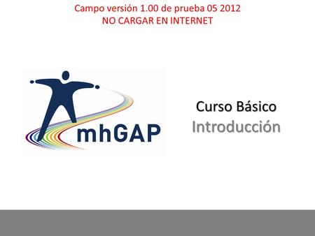 MhGAP-IG base course - field test version 1.00 – May 2012 1 1 Curso Básico Introducción Campo versión 1.00 de prueba 05 2012 NO CARGAR EN INTERNET.