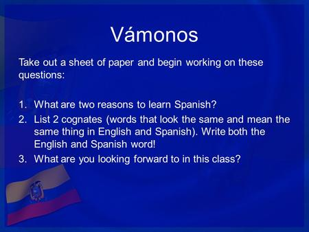 Vámonos Take out a sheet of paper and begin working on these questions: 1.What are two reasons to learn Spanish? 2.List 2 cognates (words that look the.