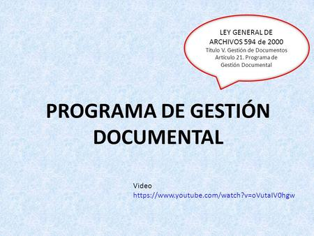 PROGRAMA DE GESTIÓN DOCUMENTAL LEY GENERAL DE ARCHIVOS 594 de 2000 Título V. Gestión de Documentos Artículo 21. Programa de Gestión Documental Video https://www.youtube.com/watch?v=oVutaIV0hgw.