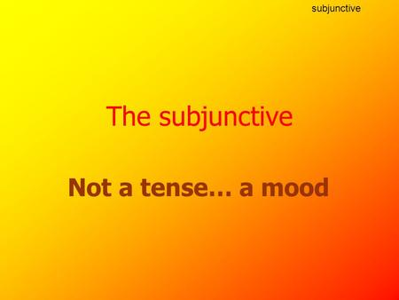 subjunctive Not a tense… a mood The subjunctive subjunctive What is the the subjunctive? An alternative form of the verb which has to be used sometimes.