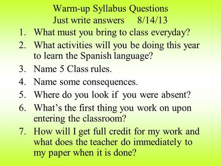 Warm-up Syllabus Questions Just write answers 8/14/13 1.What must you bring to class everyday? 2.What activities will you be doing this year to learn.