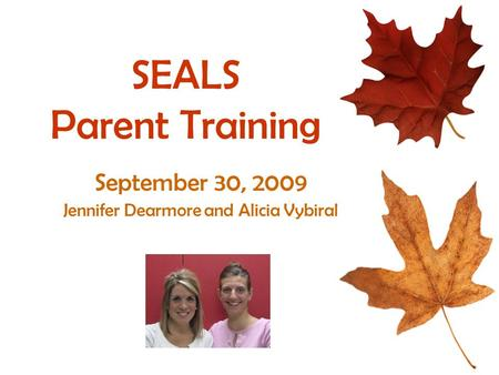 SEALS Parent Training September 30, 2009 Jennifer Dearmore and Alicia Vybiral.
