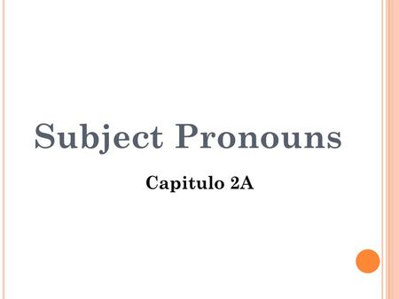 Subject Pronouns Capitulo 2A S UBJECT : In a sentence, the person or thing that performs an action or is being described. In other words, a subject is.