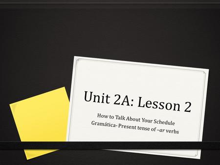 Unit 2A: Lesson 2 How to Talk About Your Schedule Gramática- Present tense of –ar verbs.