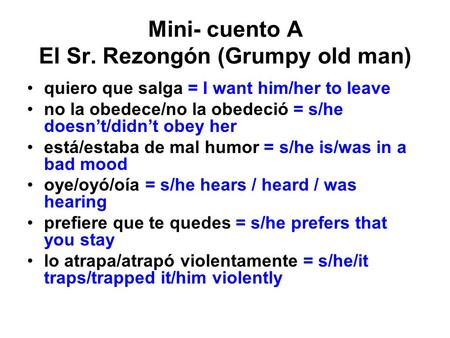 Mini- cuento A El Sr. Rezongón (Grumpy old man) quiero que salga = I want him/her to leave no la obedece/no la obedeció = s/he doesn't/didn't obey her.